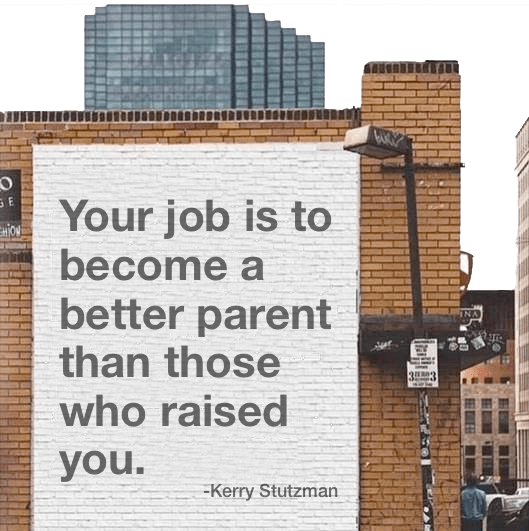 Your job is to become a better parent than those who raised you